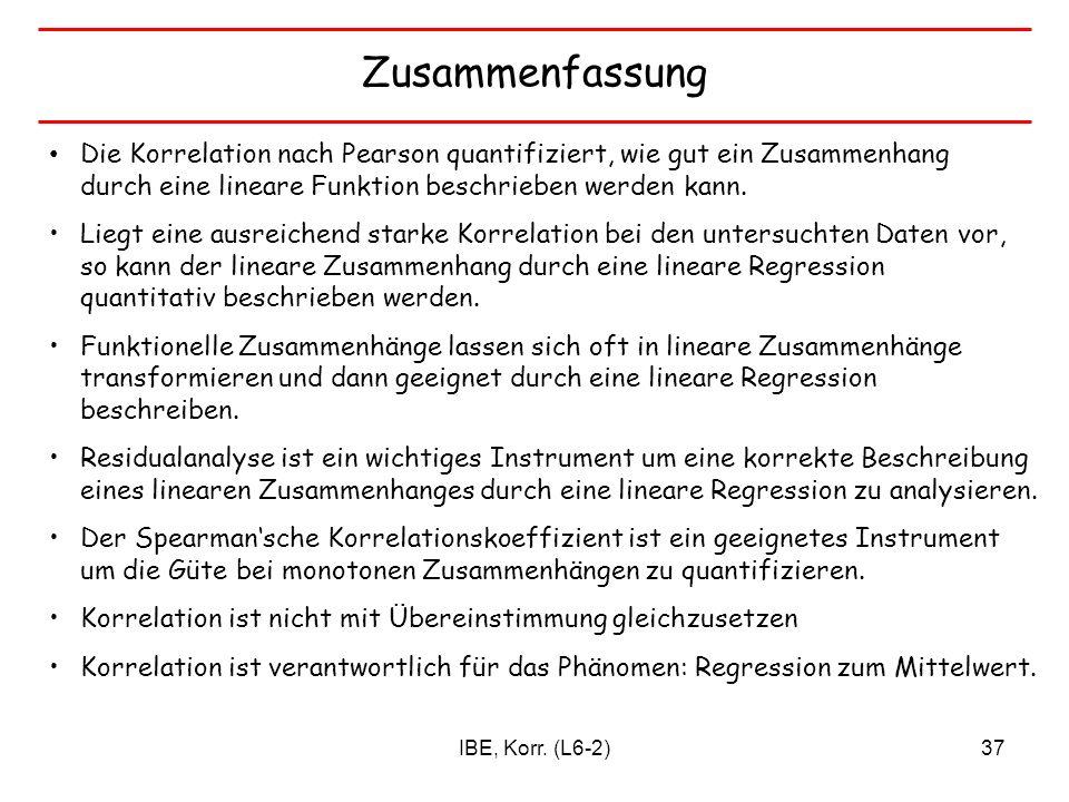IBE, Korr. (L6-2)37 Zusammenfassung Die Korrelation nach Pearson quantifiziert, wie gut ein Zusammenhang durch eine lineare Funktion beschrieben werde