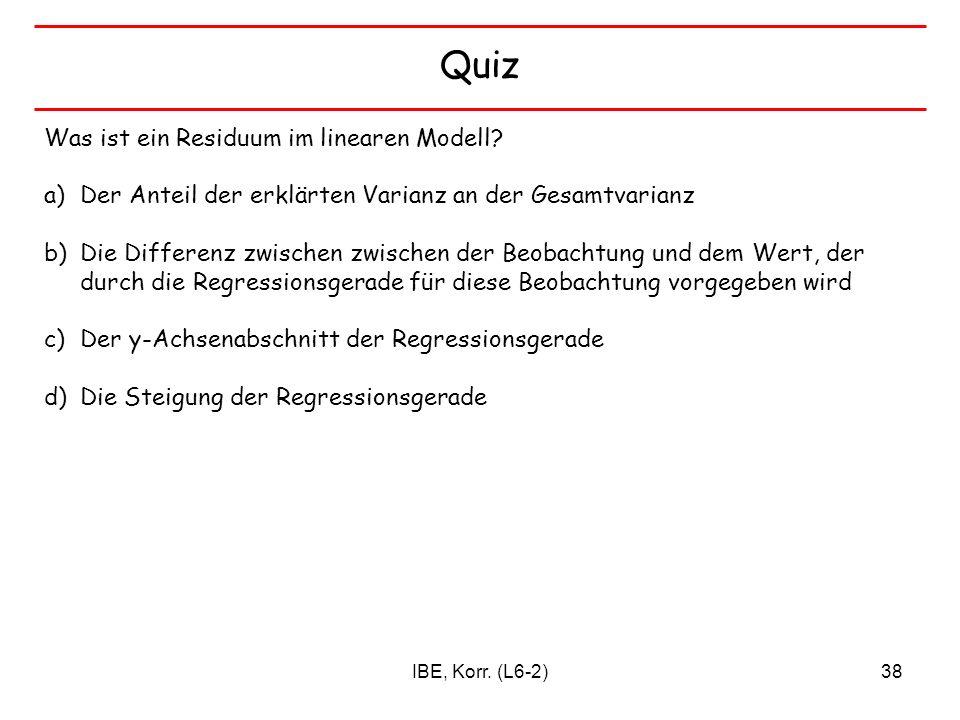IBE, Korr. (L6-2)38 Quiz Was ist ein Residuum im linearen Modell? a)Der Anteil der erklärten Varianz an der Gesamtvarianz b)Die Differenz zwischen zwi