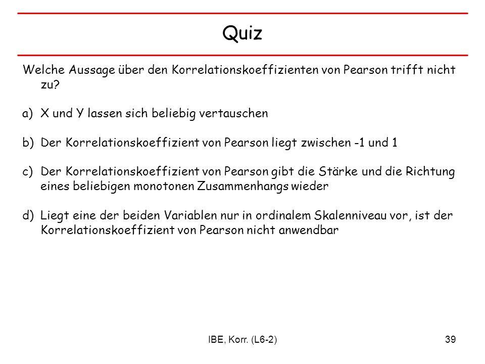 IBE, Korr. (L6-2)39 Quiz Welche Aussage über den Korrelationskoeffizienten von Pearson trifft nicht zu? a)X und Y lassen sich beliebig vertauschen b)D