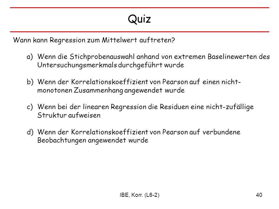 IBE, Korr. (L6-2)40 Quiz Wann kann Regression zum Mittelwert auftreten? a)Wenn die Stichprobenauswahl anhand von extremen Baselinewerten des Untersuch