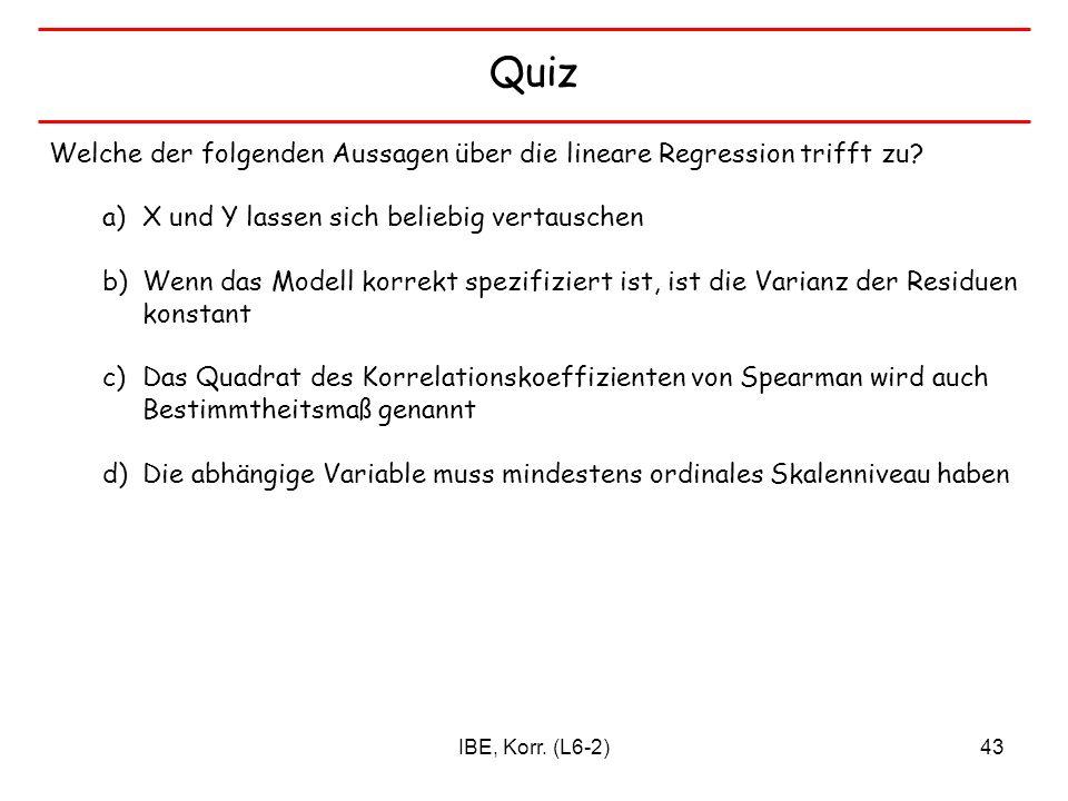 IBE, Korr. (L6-2)43 Quiz Welche der folgenden Aussagen über die lineare Regression trifft zu? a)X und Y lassen sich beliebig vertauschen b)Wenn das Mo