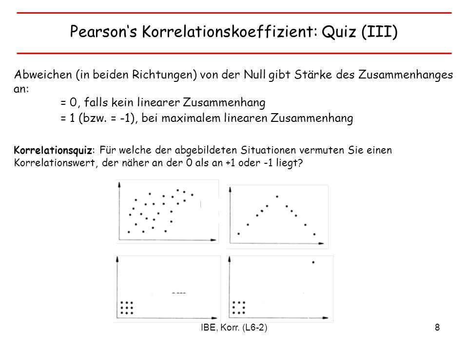 IBE, Korr. (L6-2)8 Pearsons Korrelationskoeffizient: Quiz (III) Abweichen (in beiden Richtungen) von der Null gibt Stärke des Zusammenhanges an: = 0,