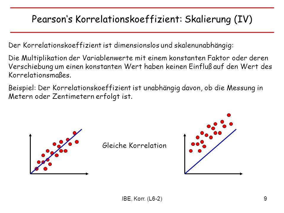 IBE, Korr. (L6-2)9 Pearsons Korrelationskoeffizient: Skalierung (IV) Der Korrelationskoeffizient ist dimensionslos und skalenunabhängig: Die Multiplik