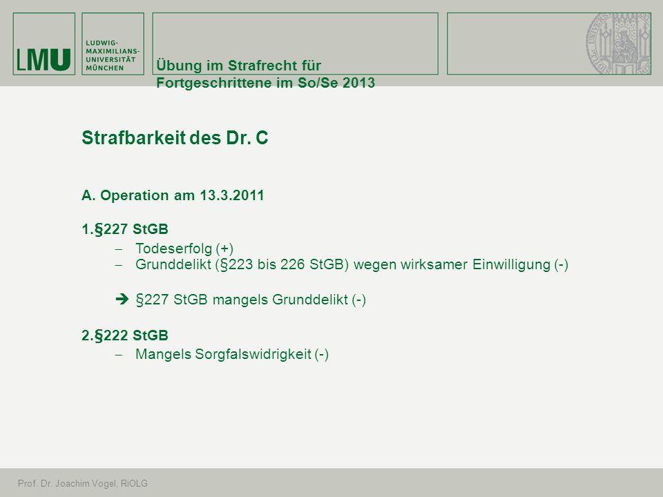 Übung im Strafrecht für Fortgeschrittene im So/Se 2013 Prof. Dr. Joachim Vogel, RiOLG Strafbarkeit des Dr. C A. Operation am 13.3.2011 1.§227 StGB Tod