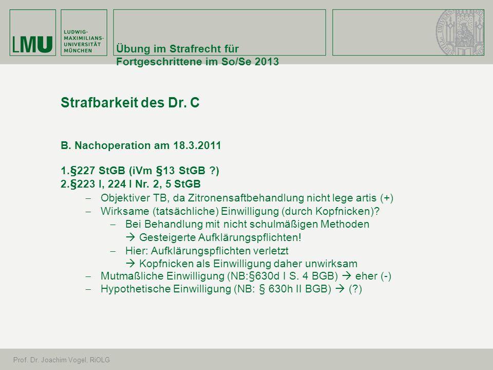 Übung im Strafrecht für Fortgeschrittene im So/Se 2013 Prof. Dr. Joachim Vogel, RiOLG Strafbarkeit des Dr. C B. Nachoperation am 18.3.2011 1.§227 StGB