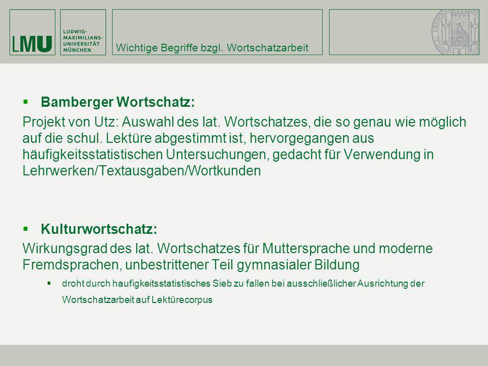 Wichtige Begriffe bzgl. Wortschatzarbeit Bamberger Wortschatz: Projekt von Utz: Auswahl des lat. Wortschatzes, die so genau wie möglich auf die schul.