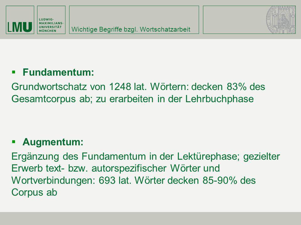 Wichtige Begriffe bzgl. Wortschatzarbeit Fundamentum: Grundwortschatz von 1248 lat. Wörtern: decken 83% des Gesamtcorpus ab; zu erarbeiten in der Lehr