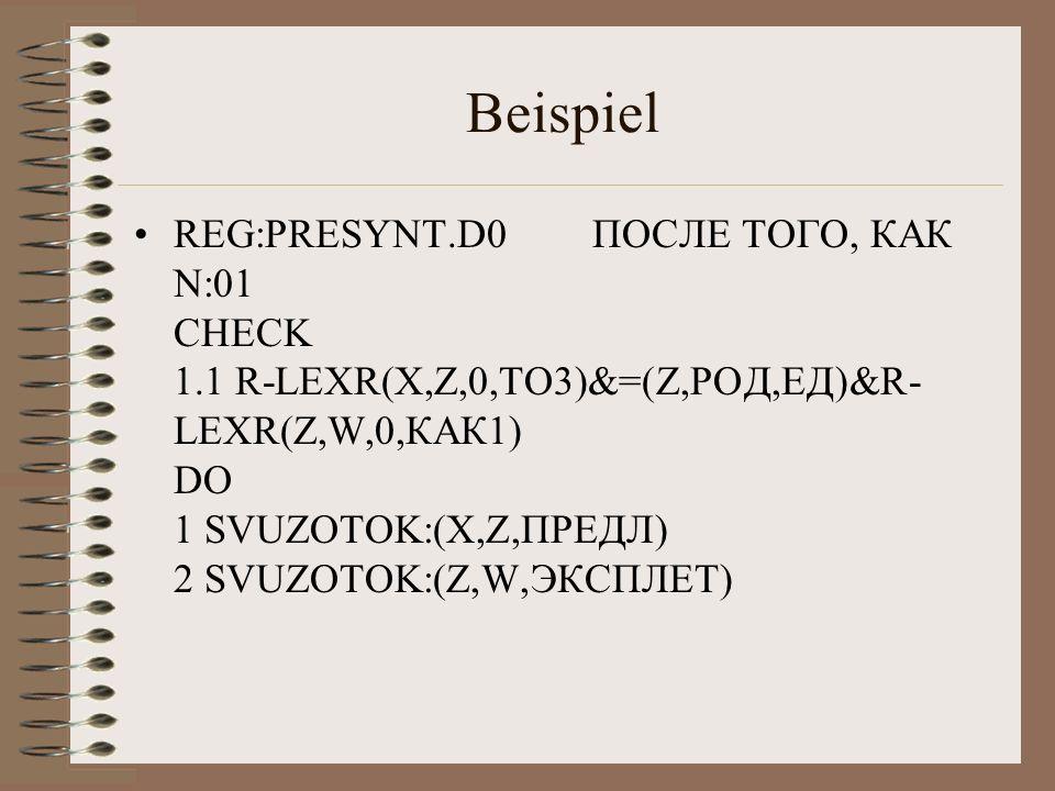 Beispiel REG:PRESYNT.D0 ПОСЛЕ ТОГО, КАК N:01 CHECK 1.1 R-LEXR(X,Z,0,ТО3)&=(Z,РОД,ЕД)&R- LEXR(Z,W,0,КАК1) DO 1 SVUZOTOK:(X,Z,ПРЕДЛ) 2 SVUZOTOK:(Z,W,ЭКСПЛЕТ)