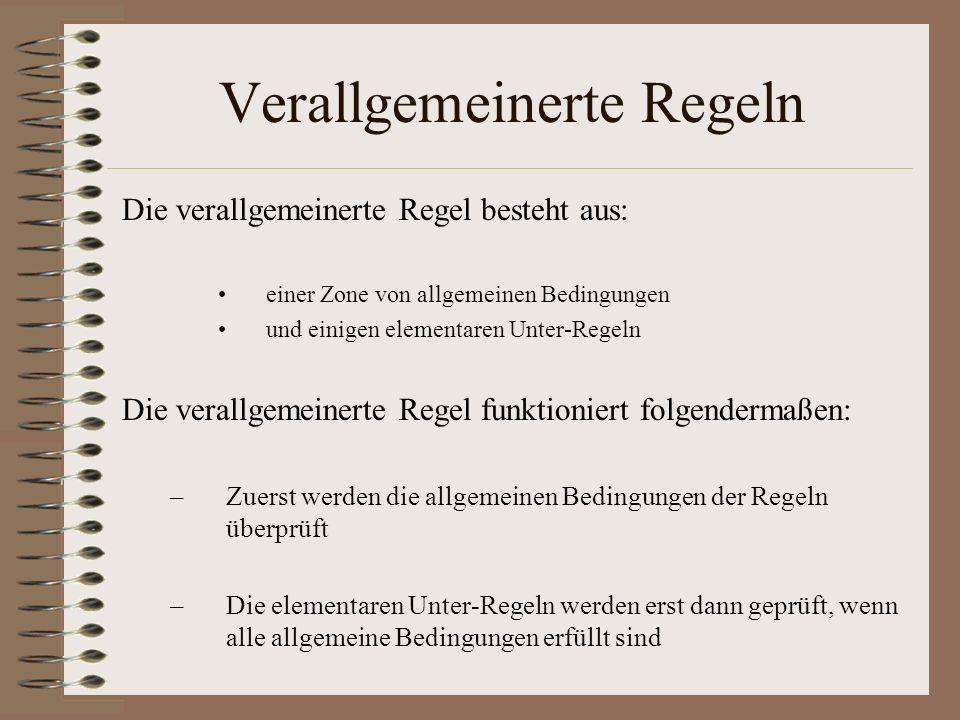 Verallgemeinerte Regeln Die verallgemeinerte Regel besteht aus: einer Zone von allgemeinen Bedingungen und einigen elementaren Unter-Regeln Die verallgemeinerte Regel funktioniert folgendermaßen: –Zuerst werden die allgemeinen Bedingungen der Regeln überprüft –Die elementaren Unter-Regeln werden erst dann geprüft, wenn alle allgemeine Bedingungen erfüllt sind