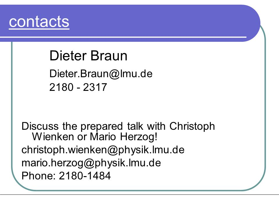 contacts Dieter Braun Dieter.Braun@lmu.de 2180 - 2317 Discuss the prepared talk with Christoph Wienken or Mario Herzog.