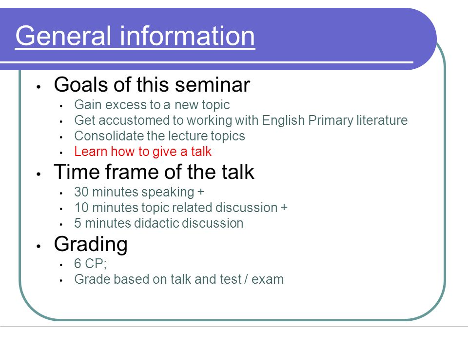 Structure of the talk Introduction (5 min) Motivation Maybe introduction as well as outline Main part (20 min) Take the background and state of knowledge of the audience into account What is the audience expecting Summary (5 min) Sum up the central concepts take home message