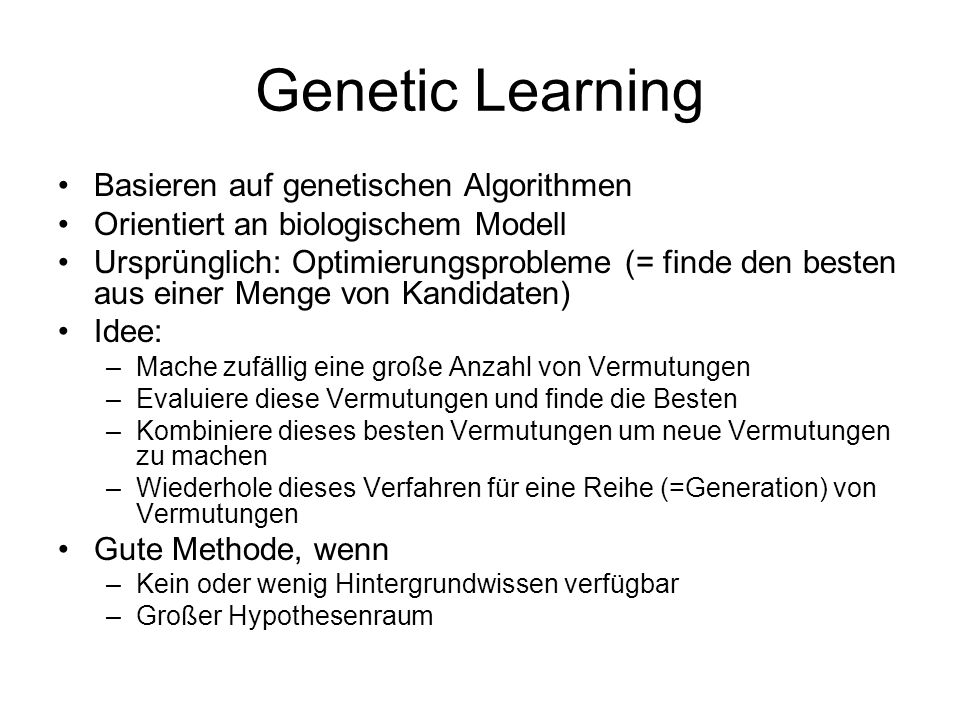 Genetic Learning Basieren auf genetischen Algorithmen Orientiert an biologischem Modell Ursprünglich: Optimierungsprobleme (= finde den besten aus einer Menge von Kandidaten) Idee: –Mache zufällig eine große Anzahl von Vermutungen –Evaluiere diese Vermutungen und finde die Besten –Kombiniere dieses besten Vermutungen um neue Vermutungen zu machen –Wiederhole dieses Verfahren für eine Reihe (=Generation) von Vermutungen Gute Methode, wenn –Kein oder wenig Hintergrundwissen verfügbar –Großer Hypothesenraum