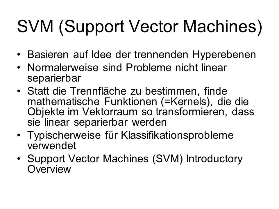 SVM (Support Vector Machines) Basieren auf Idee der trennenden Hyperebenen Normalerweise sind Probleme nicht linear separierbar Statt die Trennfläche zu bestimmen, finde mathematische Funktionen (=Kernels), die die Objekte im Vektorraum so transformieren, dass sie linear separierbar werden Typischerweise für Klassifikationsprobleme verwendet Support Vector Machines (SVM) Introductory Overview