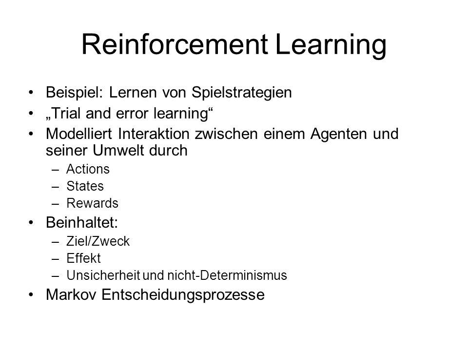 Reinforcement Learning Beispiel: Lernen von Spielstrategien Trial and error learning Modelliert Interaktion zwischen einem Agenten und seiner Umwelt durch –Actions –States –Rewards Beinhaltet: –Ziel/Zweck –Effekt –Unsicherheit und nicht-Determinismus Markov Entscheidungsprozesse