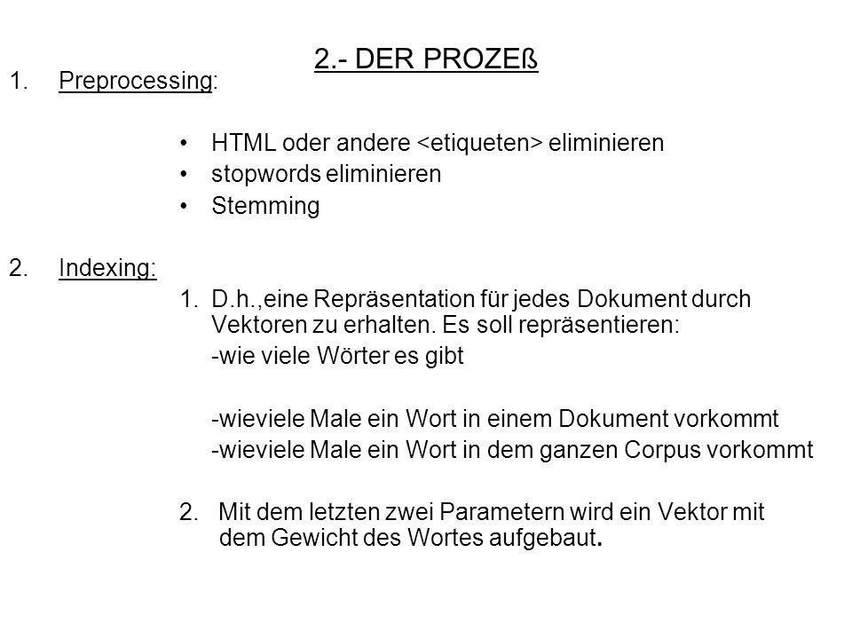 2.- DER PROZEß 1. Preprocessing: HTML oder andere eliminieren stopwords eliminieren Stemming 2. Indexing: 1.D.h.,eine Repräsentation für jedes Dokumen