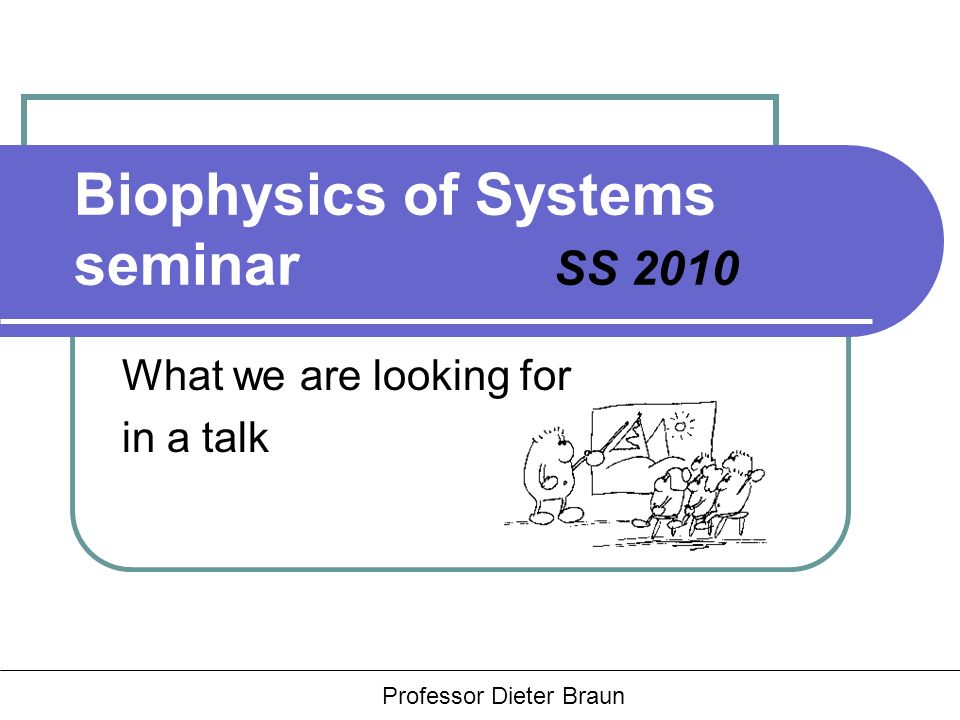 Hauptseminar Rädler, Braun, Heinrich Biophysics of Systems seminar SS 2010 What we are looking for in a talk Professor Dieter Braun