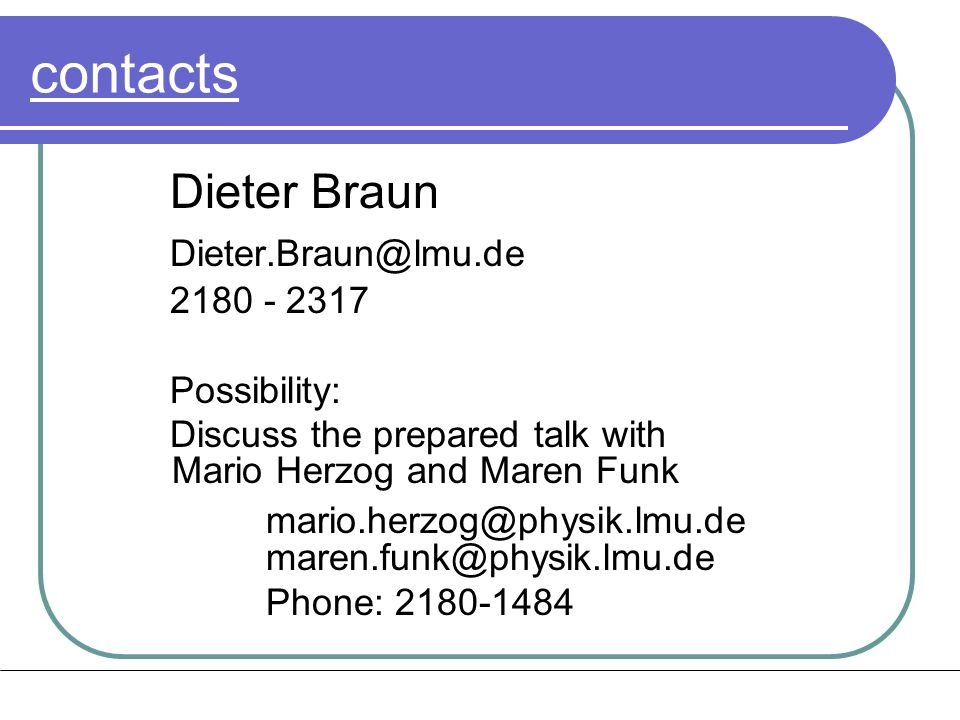 contacts Dieter Braun Dieter.Braun@lmu.de 2180 - 2317 Possibility: Discuss the prepared talk with Mario Herzog and Maren Funk mario.herzog@physik.lmu.de maren.funk@physik.lmu.de Phone: 2180-1484