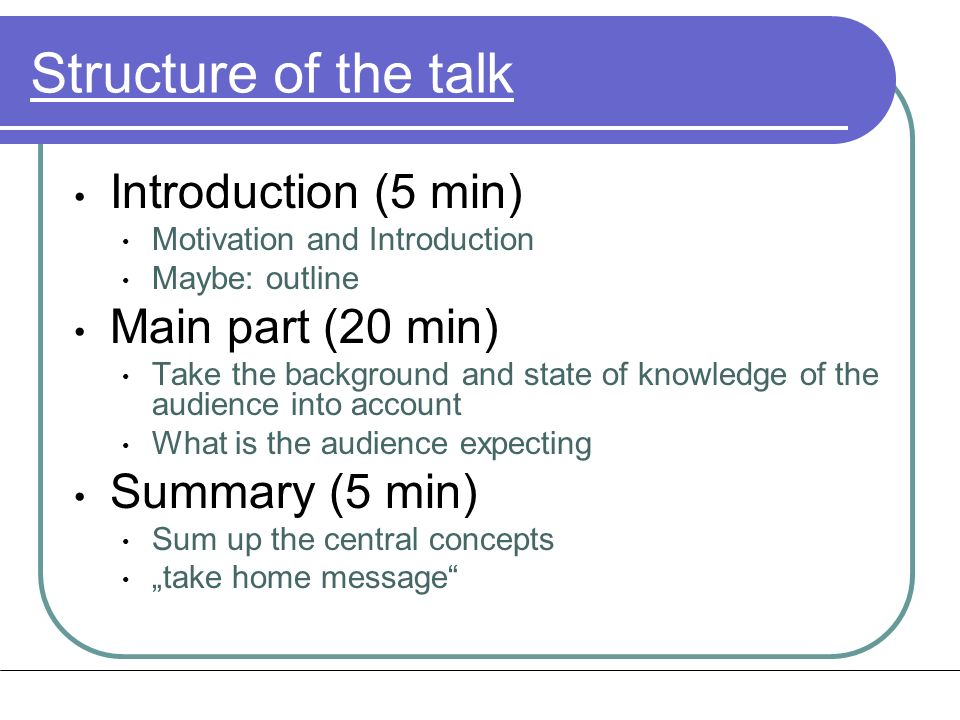 Structure of the talk Introduction (5 min) Motivation and Introduction Maybe: outline Main part (20 min) Take the background and state of knowledge of the audience into account What is the audience expecting Summary (5 min) Sum up the central concepts take home message