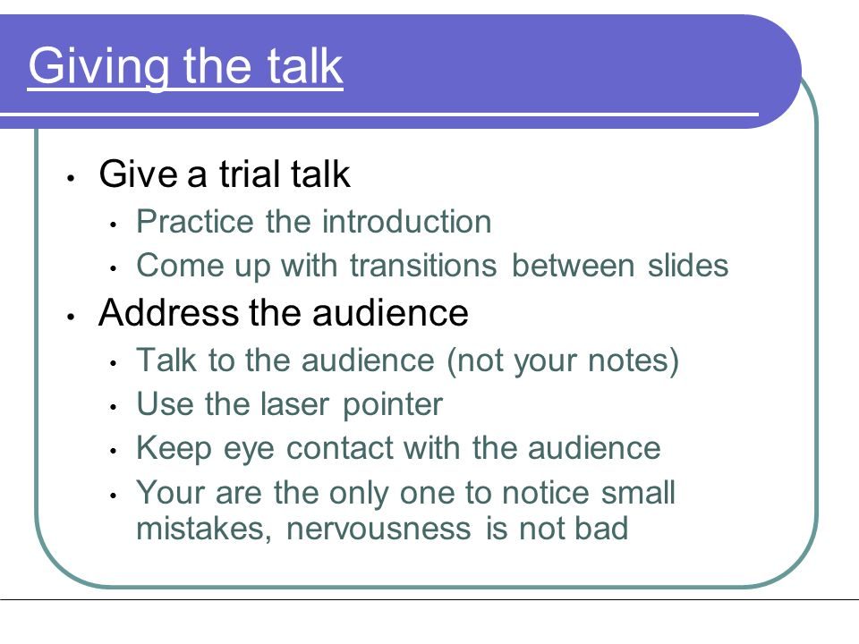 Giving the talk Give a trial talk Practice the introduction Come up with transitions between slides Address the audience Talk to the audience (not your notes) Use the laser pointer Keep eye contact with the audience Your are the only one to notice small mistakes, nervousness is not bad