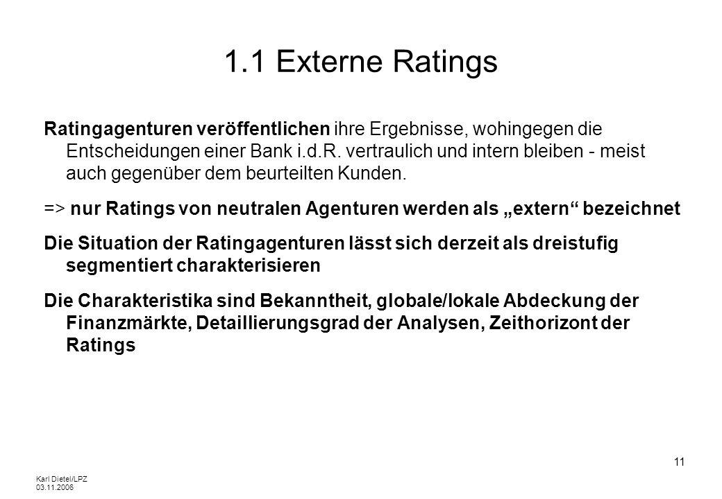 Karl Dietel/LPZ 03.11.2006 11 1.1 Externe Ratings Ratingagenturen veröffentlichen ihre Ergebnisse, wohingegen die Entscheidungen einer Bank i.d.R. ver