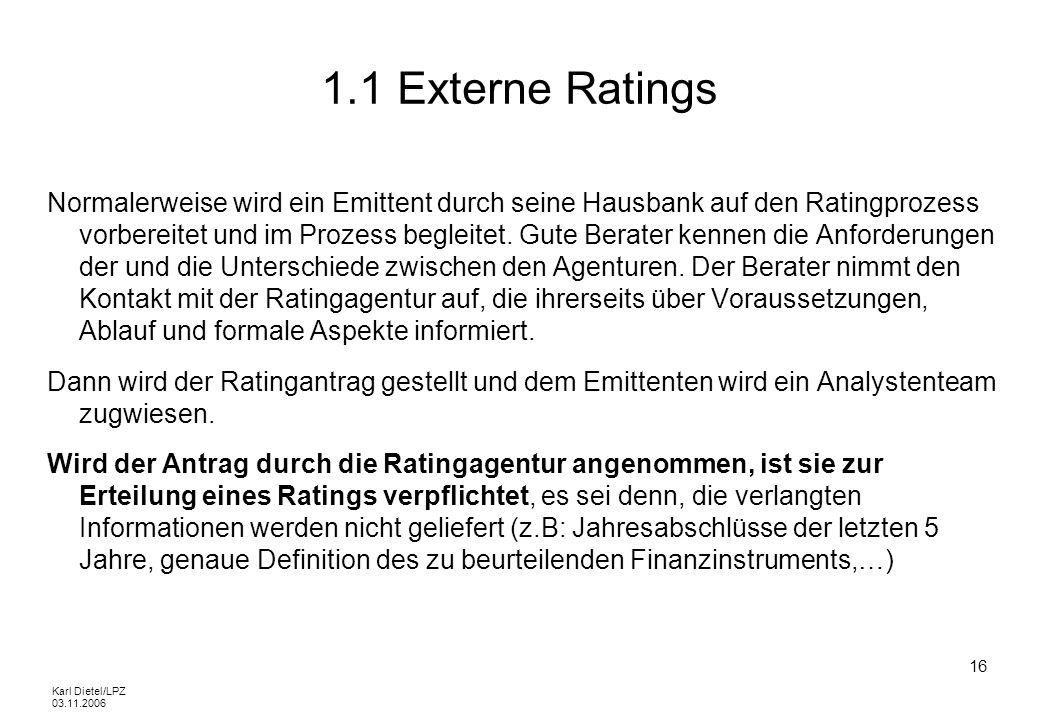 Karl Dietel/LPZ 03.11.2006 16 1.1 Externe Ratings Normalerweise wird ein Emittent durch seine Hausbank auf den Ratingprozess vorbereitet und im Prozes