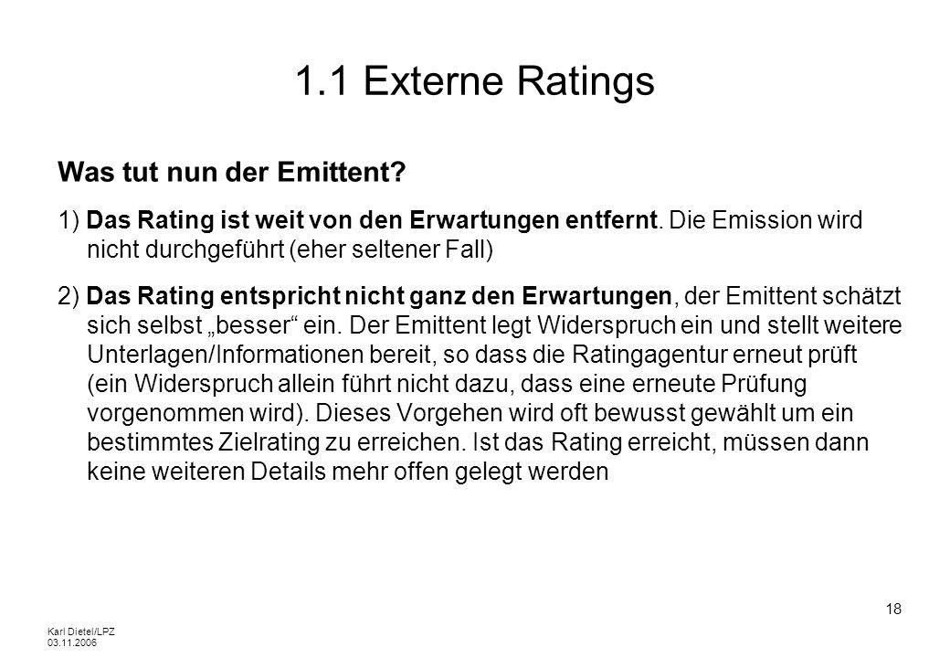 Karl Dietel/LPZ 03.11.2006 18 1.1 Externe Ratings Was tut nun der Emittent? 1) Das Rating ist weit von den Erwartungen entfernt. Die Emission wird nic