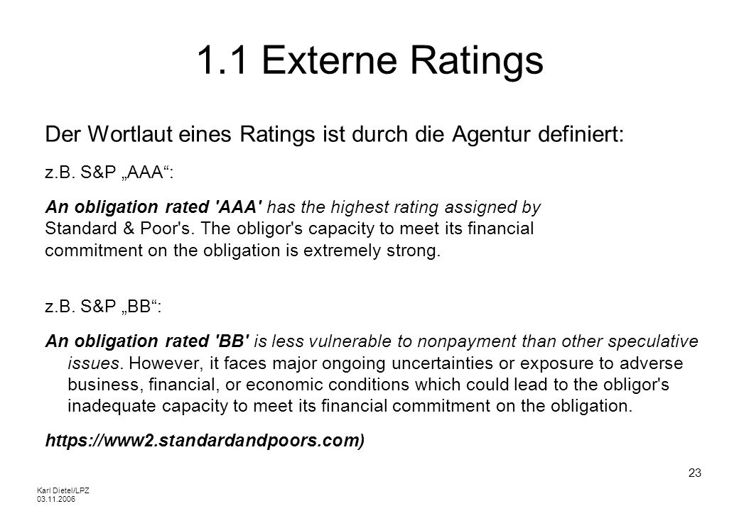 Karl Dietel/LPZ 03.11.2006 23 1.1 Externe Ratings Der Wortlaut eines Ratings ist durch die Agentur definiert: z.B. S&P AAA: An obligation rated 'AAA'