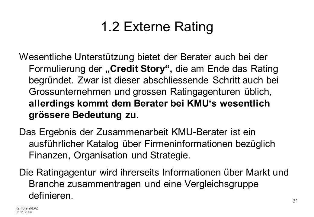 Karl Dietel/LPZ 03.11.2006 31 1.2 Externe Rating Wesentliche Unterstützung bietet der Berater auch bei der Formulierung der Credit Story, die am Ende