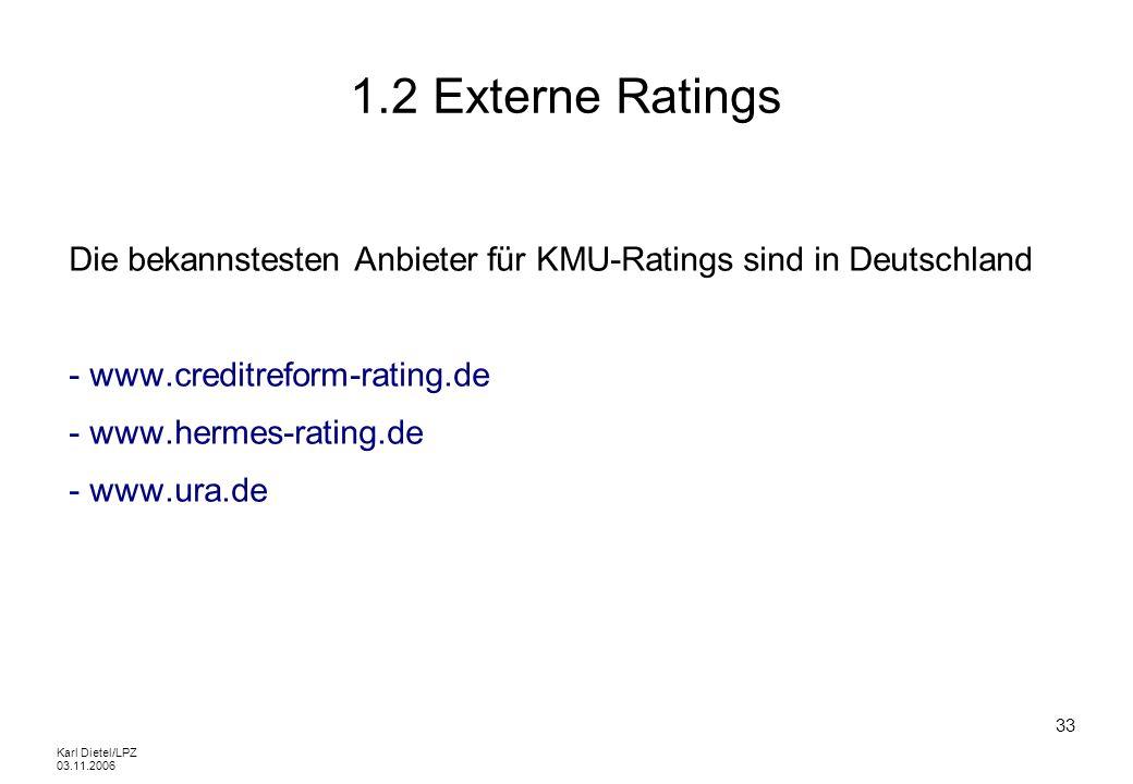 Karl Dietel/LPZ 03.11.2006 33 1.2 Externe Ratings Die bekannstesten Anbieter für KMU-Ratings sind in Deutschland - www.creditreform-rating.de - www.he