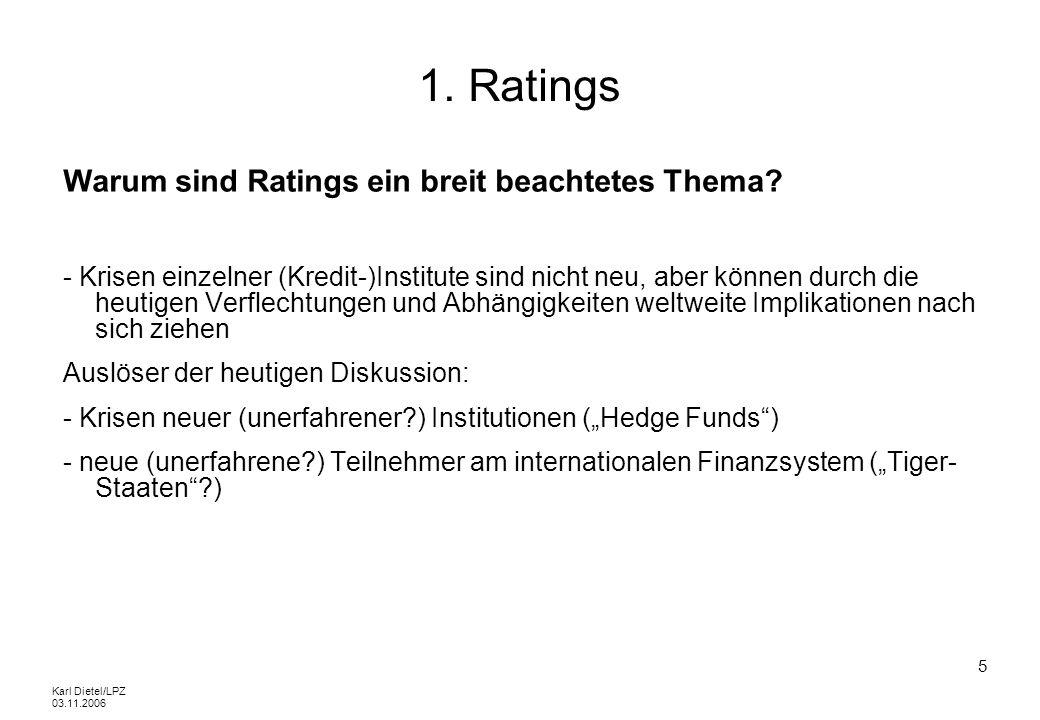 Karl Dietel/LPZ 03.11.2006 5 1. Ratings Warum sind Ratings ein breit beachtetes Thema? - Krisen einzelner (Kredit-)Institute sind nicht neu, aber könn