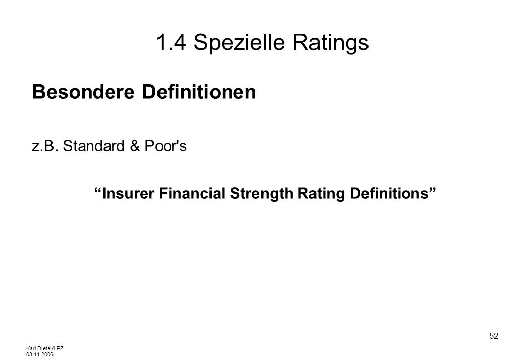 Karl Dietel/LPZ 03.11.2006 52 1.4 Spezielle Ratings Besondere Definitionen z.B. Standard & Poor's Insurer Financial Strength Rating Definitions