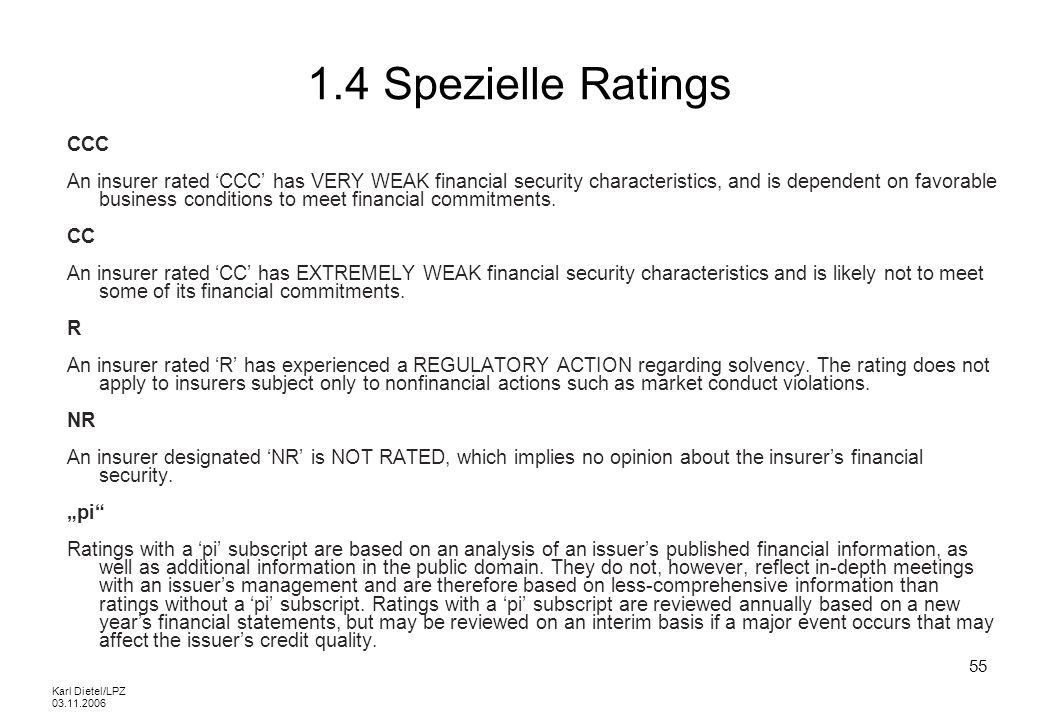 Karl Dietel/LPZ 03.11.2006 55 1.4 Spezielle Ratings CCC An insurer rated CCC has VERY WEAK financial security characteristics, and is dependent on fav