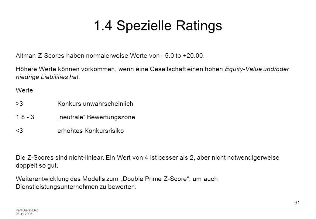 Karl Dietel/LPZ 03.11.2006 61 1.4 Spezielle Ratings Altman-Z-Scores haben normalerweise Werte von –5.0 to +20.00. Höhere Werte können vorkommen, wenn
