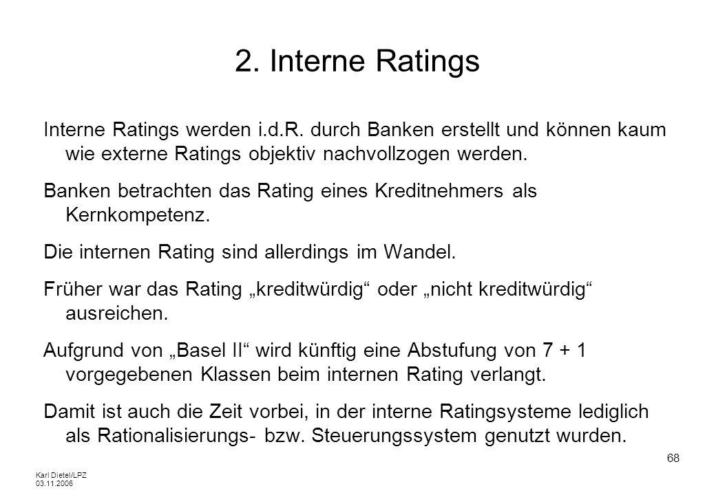 Karl Dietel/LPZ 03.11.2006 68 2. Interne Ratings Interne Ratings werden i.d.R. durch Banken erstellt und können kaum wie externe Ratings objektiv nach