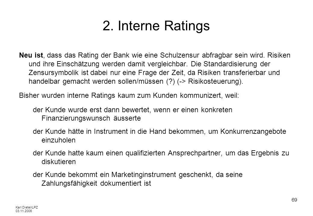 Karl Dietel/LPZ 03.11.2006 69 2. Interne Ratings Neu ist, dass das Rating der Bank wie eine Schulzensur abfragbar sein wird. Risiken und ihre Einschät