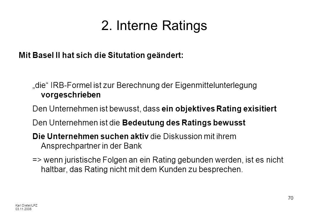 Karl Dietel/LPZ 03.11.2006 70 2. Interne Ratings Mit Basel II hat sich die Situtation geändert: die IRB-Formel ist zur Berechnung der Eigenmittelunter