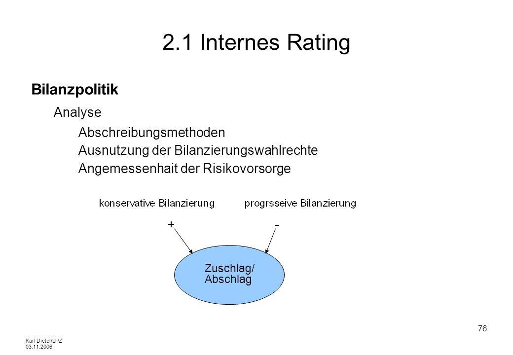 Karl Dietel/LPZ 03.11.2006 76 2.1 Internes Rating Bilanzpolitik Analyse Abschreibungsmethoden Ausnutzung der Bilanzierungswahlrechte Angemessenhait de