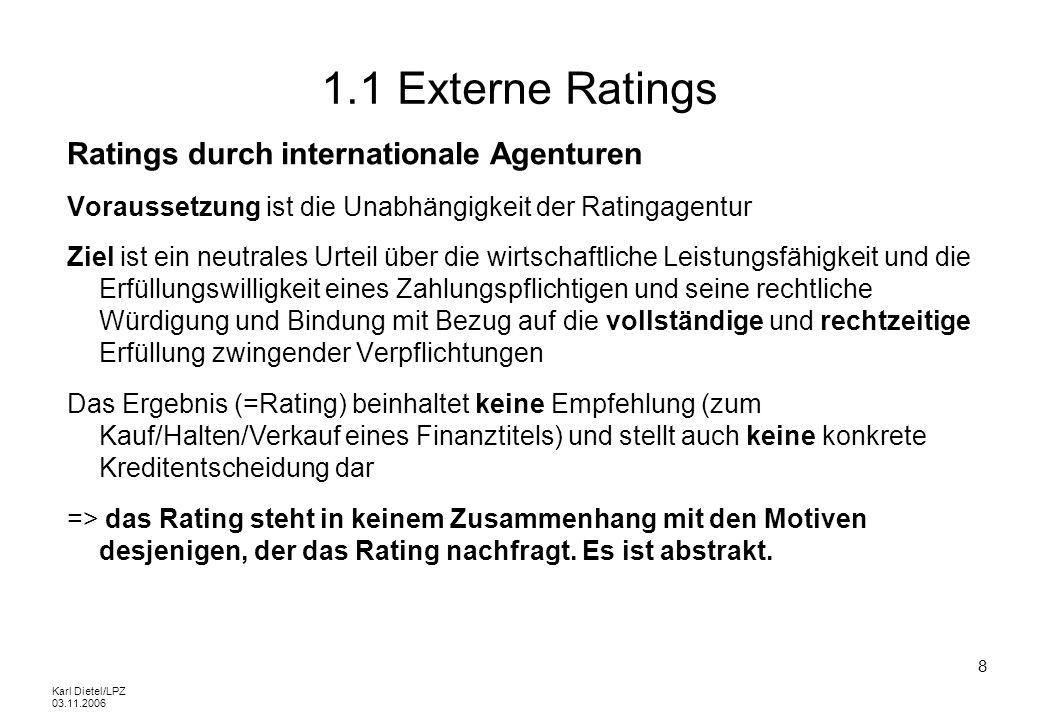 Karl Dietel/LPZ 03.11.2006 29 1.2 Externe Ratings Ratings für KMUs Im Gegensatz zu den Ratings internationaler Agenturen hat ein Rating für ein KMU meist keinen konkreten Zweck Die Verwendung eines Ratings kann hier mehreren Zielen dienen: - finanzielle Kommunikation - Support in konkreten Finanzierungsdiskussionen mit Banken - Information für Geschäftspartner - Differenzierungsmerkmal - Führungsinstrument