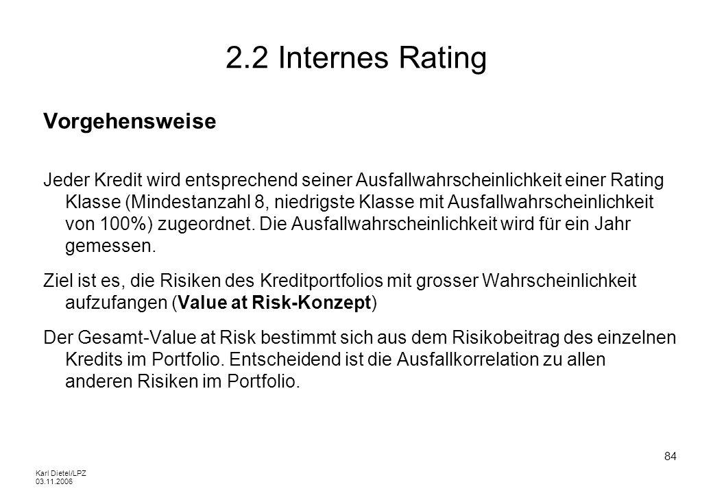 Karl Dietel/LPZ 03.11.2006 84 2.2 Internes Rating Vorgehensweise Jeder Kredit wird entsprechend seiner Ausfallwahrscheinlichkeit einer Rating Klasse (