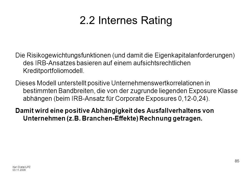 Karl Dietel/LPZ 03.11.2006 85 2.2 Internes Rating Die Risikogewichtungsfunktionen (und damit die Eigenkapitalanforderungen) des IRB-Ansatzes basieren