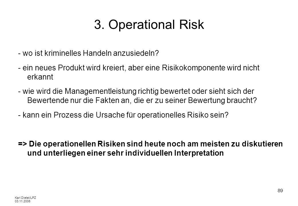 Karl Dietel/LPZ 03.11.2006 89 3. Operational Risk - wo ist kriminelles Handeln anzusiedeln? - ein neues Produkt wird kreiert, aber eine Risikokomponen