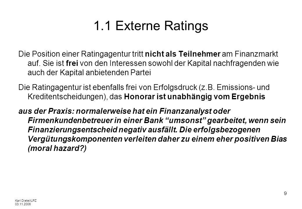 Karl Dietel/LPZ 03.11.2006 30 1.2 Externe Ratings Entsprechend diesem breiten Spektrum finden Ratingprozesse bei KMUs fast ausschliesslich unter Einschaltung eines Beraters statt, der das zu erreichende Ziel priorisiert aber gleichzeitig so viele Schnittstellen wie möglich zur anderweitigen Verwendung des Ratings offen lassen will.