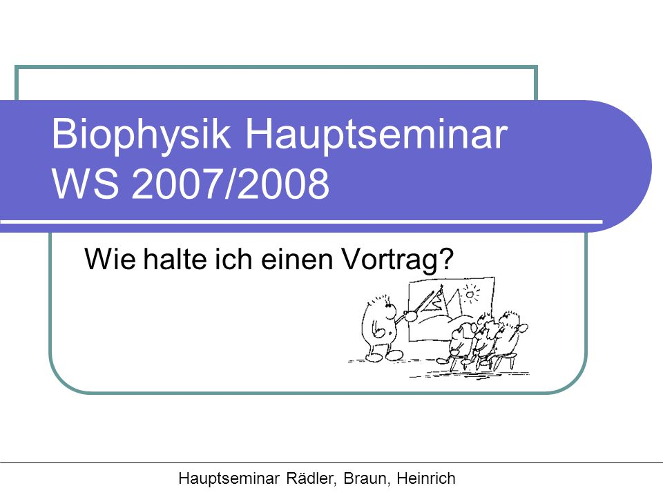 Hauptseminar Rädler, Braun, Heinrich Biophysik Hauptseminar WS 2007/2008 Wie halte ich einen Vortrag?