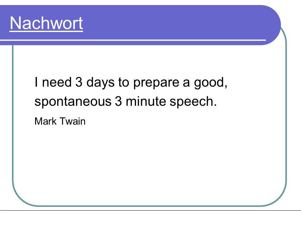 Nachwort I need 3 days to prepare a good, spontaneous 3 minute speech. Mark Twain