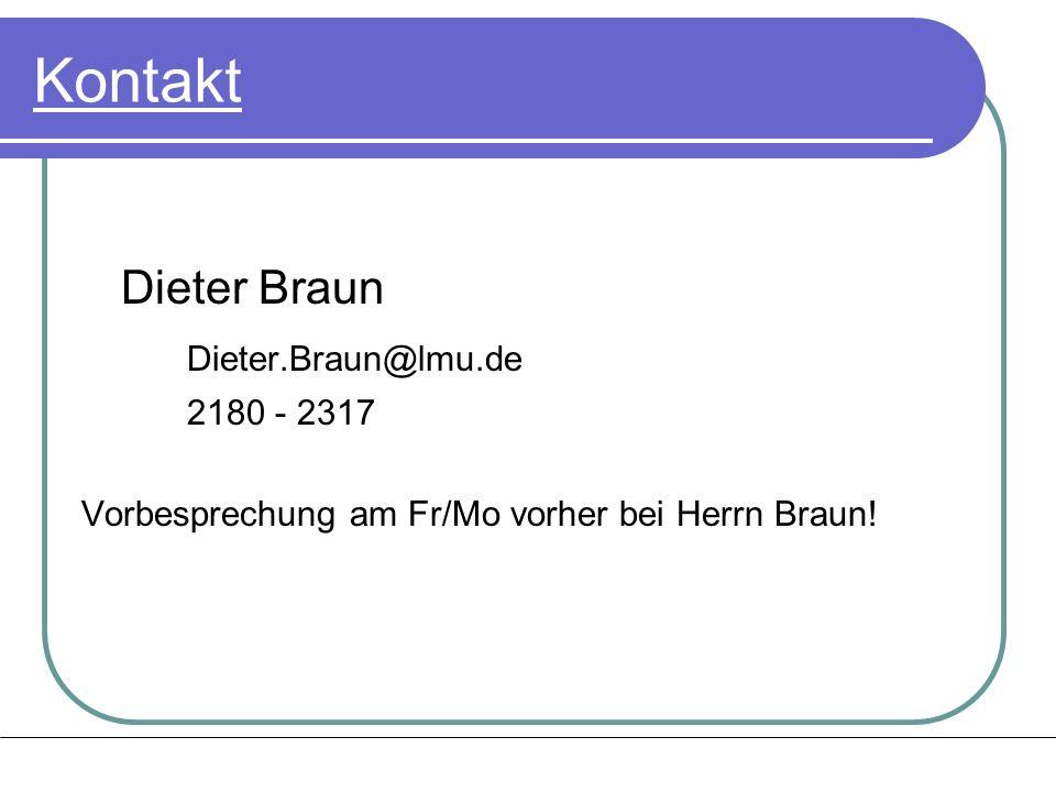 Kontakt Dieter Braun Dieter.Braun@lmu.de 2180 - 2317 Vorbesprechung am Fr/Mo vorher bei Herrn Braun!