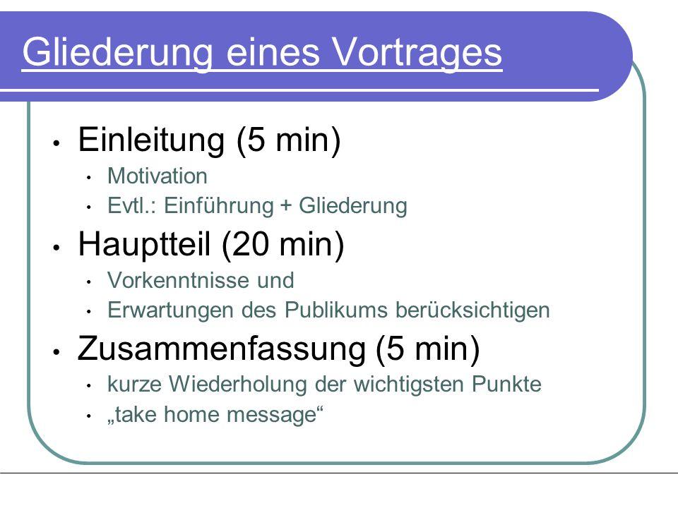Gliederung eines Vortrages Einleitung (5 min) Motivation Evtl.: Einführung + Gliederung Hauptteil (20 min) Vorkenntnisse und Erwartungen des Publikums
