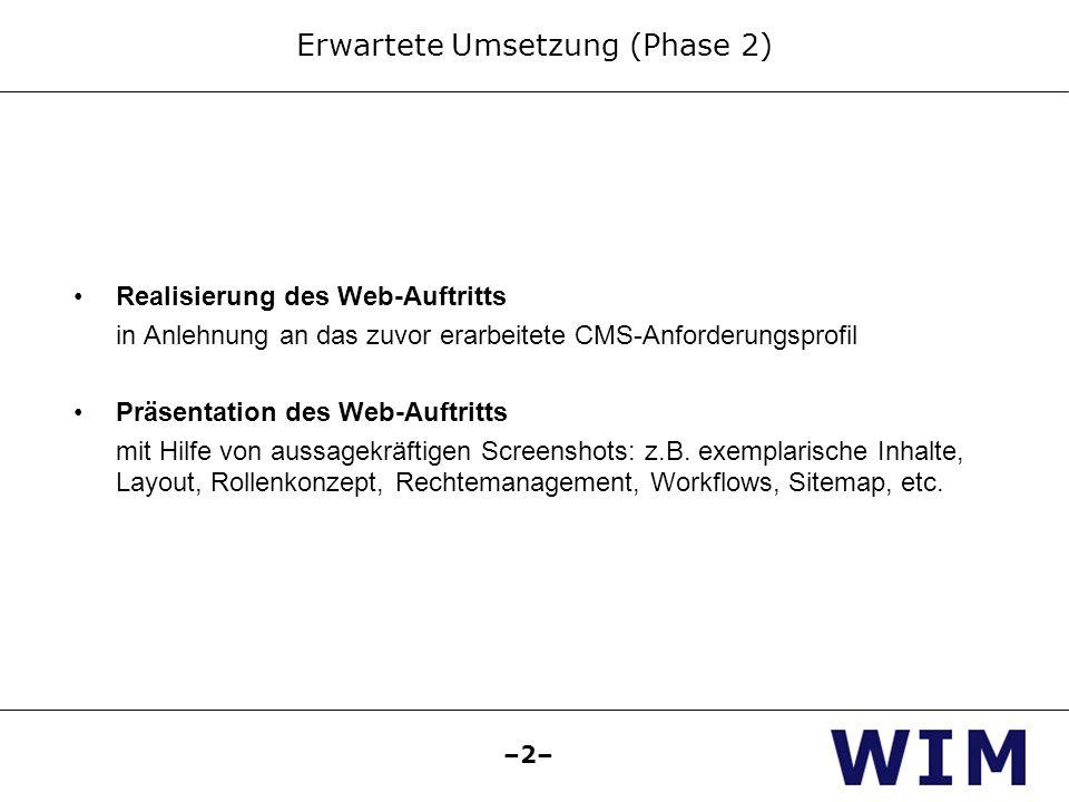 –2– Erwartete Umsetzung (Phase 2) Realisierung des Web-Auftritts in Anlehnung an das zuvor erarbeitete CMS-Anforderungsprofil Präsentation des Web-Auftritts mit Hilfe von aussagekräftigen Screenshots: z.B.