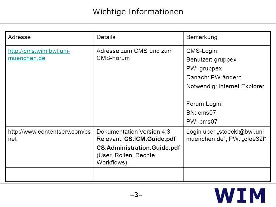 –3– Wichtige Informationen AdresseDetailsBemerkung http://cms.wim.bwl.uni- muenchen.de Adresse zum CMS und zum CMS-Forum CMS-Login: Benutzer: gruppex PW: gruppex Danach: PW ändern Notwendig: Internet Explorer Forum-Login: BN: cms07 PW: cms07 http://www.contentserv.com/cs net Dokumentation Version 4.3.