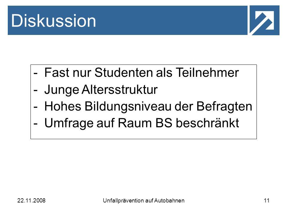 22.11.2008Unfallprävention auf Autobahnen11 Diskussion -Fast nur Studenten als Teilnehmer -Junge Altersstruktur -Hohes Bildungsniveau der Befragten -U