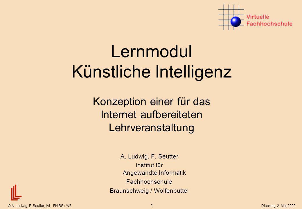 © A. Ludwig, F. Seutter, IAI, FH BS / WF 1 Dienstag, 2. Mai 2000 Lernmodul Künstliche Intelligenz Konzeption einer für das Internet aufbereiteten Lehr